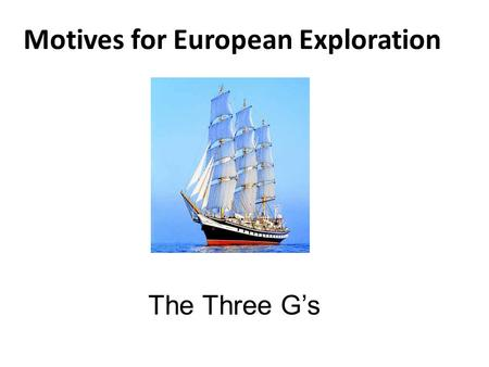 Motives for European Exploration The Three G's. Gold: Economy Europeans need a direct route to Africa and Asia to make more $$$ – Muslims controlled land.