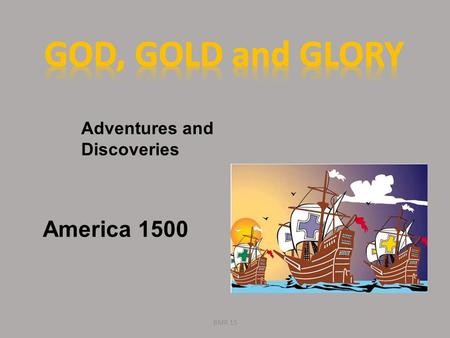 GOD, GOLD and GLORY Adventures and Discoveries America 1500 BMR 15.