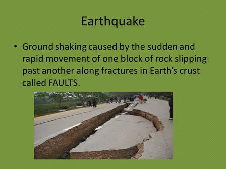 Earthquake Ground shaking caused by the sudden and rapid movement of one block of rock slipping past another along fractures in Earth's crust called FAULTS.