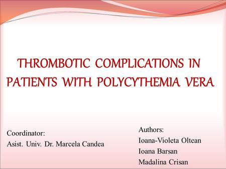 THROMBOTIC COMPLICATIONS IN PATIENTS WITH POLYCYTHEMIA VERA Coordinator: Asist. Univ. Dr. Marcela Candea Authors: Ioana-Violeta Oltean Ioana Barsan Madalina.