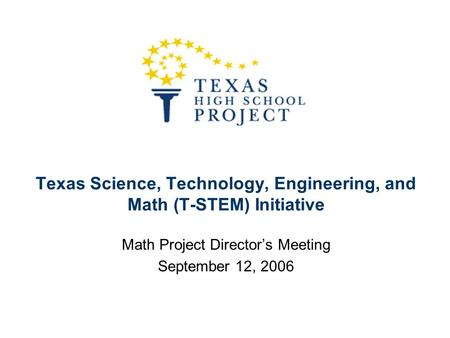 Texas Science, Technology, Engineering, and Math (T-STEM) Initiative Math Project Director's Meeting September 12, 2006.