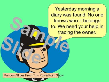 Yesterday morning a diary was found. No one knows who it belongs to. We need your help in tracing the owner. Sample Slide Random Slides From This PowerPoint.