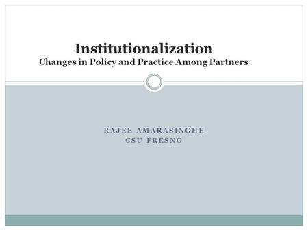 RAJEE AMARASINGHE CSU FRESNO Institutionalization Changes in Policy and Practice Among Partners.