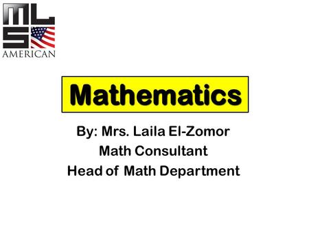 Mathematics By: Mrs. Laila El-Zomor Math Consultant Head of Math Department.