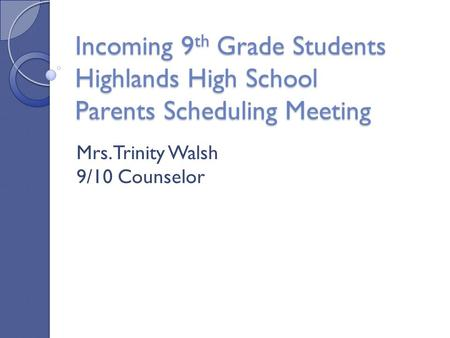 Incoming 9 th Grade Students Highlands High School Parents Scheduling Meeting Mrs. Trinity Walsh 9/10 Counselor.