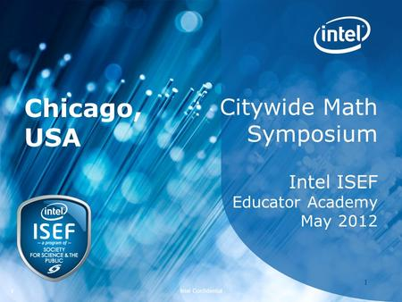 Intel ISEF 2012 – Educator Academy 1 Intel Confidential 11 Citywide Math Symposium Intel ISEF Educator Academy May 2012 Chicago, USA.