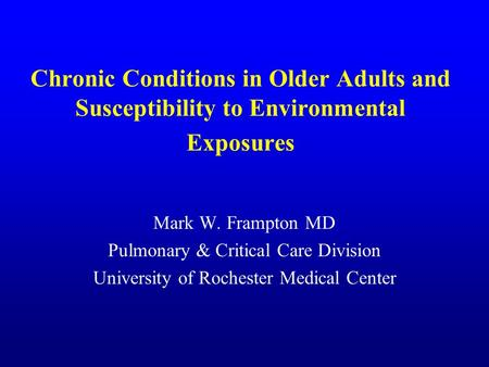 Chronic Conditions in Older Adults and Susceptibility to Environmental Exposures Mark W. Frampton MD Pulmonary & Critical Care Division University of Rochester.