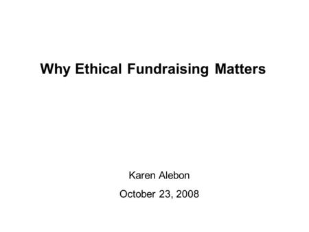 Why Ethical Fundraising Matters Karen Alebon October 23, 2008.