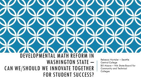 DEVELOPMENTAL MATH REFORM IN WASHINGTON STATE – CAN WE/SHOULD WE INNOVATE TOGETHER FOR STUDENT SUCCESS? Rebecca Hartzler – Seattle Central College Bill.