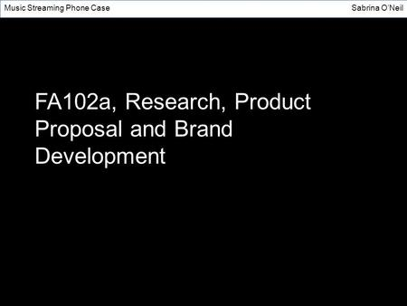 FA102a, Research, Product Proposal and Brand Development Music Streaming Phone CaseSabrina O'Neil.