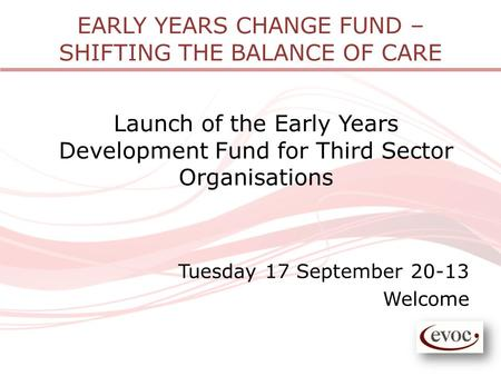 EARLY YEARS CHANGE FUND – SHIFTING THE BALANCE OF CARE Launch of the Early Years Development Fund for Third Sector Organisations Tuesday 17 September 20-13.