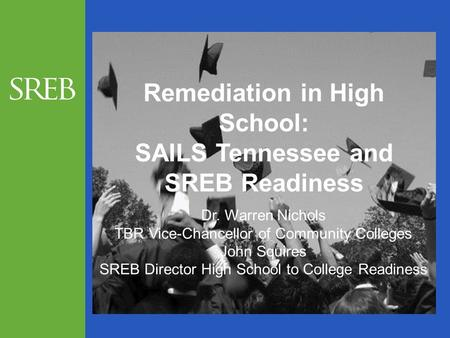Remediation in High School: SAILS Tennessee and SREB Readiness Dr. Warren Nichols TBR Vice-Chancellor of Community Colleges John Squires SREB Director.