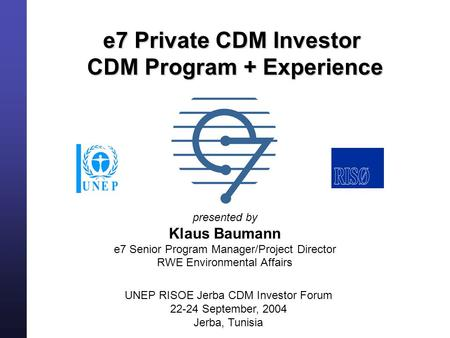E7 Private CDM Investor CDM Program + Experience presented by Klaus Baumann e7 Senior Program Manager/Project Director RWE Environmental Affairs UNEP RISOE.