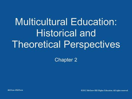 Chapter 2 Multicultural Education: Historical and Theoretical Perspectives McGraw-Hill/Irwin ©2012 McGraw-Hill Higher Education. All rights reserved.