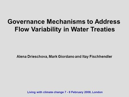 Governance Mechanisms to Address Flow Variability in Water Treaties Alena Drieschova, Mark Giordano and Itay Fischhendler Living with climate change 7.