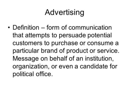 Advertising Definition – form of communication that attempts to persuade potential customers to purchase or consume a particular brand of product or service.