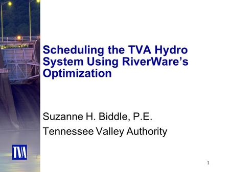 1 Scheduling the TVA Hydro System Using RiverWare's Optimization Suzanne H. Biddle, P.E. Tennessee Valley Authority.