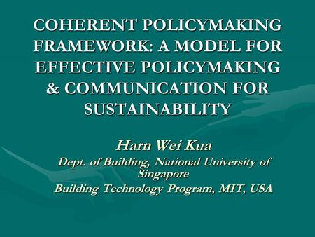 COHERENT POLICYMAKING FRAMEWORK: A MODEL FOR EFFECTIVE POLICYMAKING & COMMUNICATION FOR SUSTAINABILITY Harn Wei Kua Dept. of Building, National University.