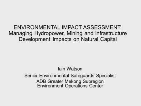 ENVIRONMENTAL IMPACT ASSESSMENT: Managing Hydropower, Mining and Infrastructure Development Impacts on Natural Capital Iain Watson Senior Environmental.