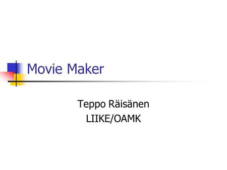Movie Maker Teppo Räisänen LIIKE/OAMK. General Information Movie Maker comes with WinXP Provides basic features for video capture and editing Export video.