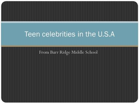 From Burr Ridge Middle School Teen celebrities in the U.S.A.