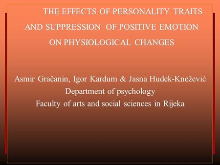 THE EFFECTS OF PERSONALITY TRAITS AND SUPPRESSION OF POSITIVE EMOTION ON PHYSIOLOGICAL CHANGES Asmir Gračanin, Igor Kardum & Jasna Hudek-Knežević Department.
