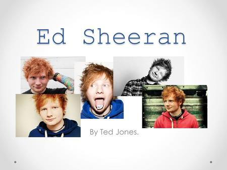 Ed Sheeran By Ted Jones.. Ed Sheeran: Early Life Ed was born in West Yorkshire, on the 17 February, 1991. He moved to Framlington, Suffolk when he was.