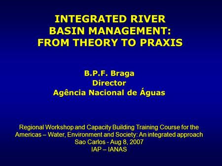INTEGRATED RIVER BASIN MANAGEMENT: FROM THEORY TO PRAXIS B.P.F. Braga Director Agência Nacional de Águas Regional Workshop and Capacity Building Training.