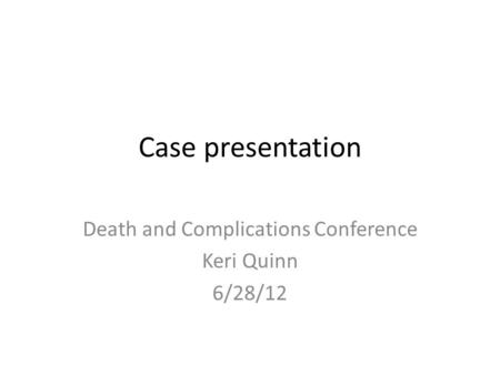 Case presentation Death and Complications Conference Keri Quinn 6/28/12.
