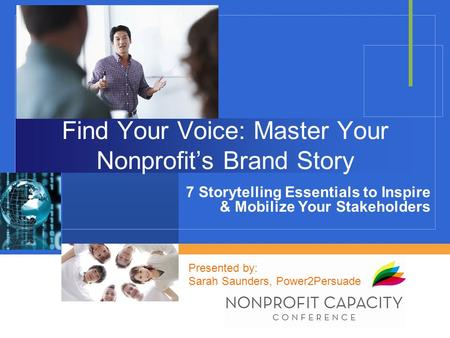 Find Your Voice: Master Your Nonprofit's Brand Story 7 Storytelling Essentials to Inspire & Mobilize Your Stakeholders Presented by: Sarah Saunders, Power2Persuade.