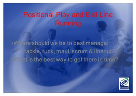 Positional Play and Ball Line Running Where should we be to best manage: tackle, ruck, maul, scrum & lineout? What is the best way to get there in time?