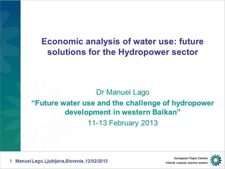 "Manuel Lago, Ljubljana,Slovenia, 12/02/20131 Economic analysis of water use: future solutions for the Hydropower sector Dr Manuel Lago ""Future water use."