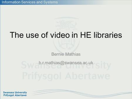 Information Services and Systems The use of video in HE libraries Bernie Mathias