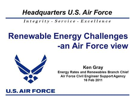 I n t e g r i t y - S e r v i c e - E x c e l l e n c e Headquarters U.S. Air Force Renewable Energy Challenges -an Air Force view 1 Ken Gray Energy Rates.