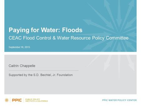 Paying for Water: Floods CEAC Flood Control & Water Resource Policy Committee Caitrin Chappelle Supported by the S.D. Bechtel, Jr. Foundation September.