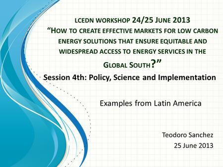 "LCEDN WORKSHOP 24/25 J UNE 2013 ""H OW TO CREATE EFFECTIVE MARKETS FOR LOW CARBON ENERGY SOLUTIONS THAT ENSURE EQUITABLE AND WIDESPREAD ACCESS TO ENERGY."
