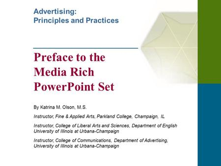 Advertising: Principles and Practices Preface to the Media Rich PowerPoint Set By Katrina M. Olson, M.S. Instructor, Fine & Applied Arts, Parkland College,