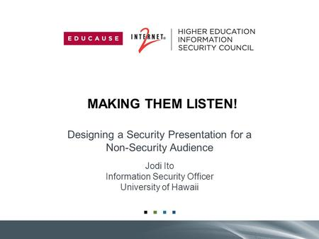 MAKING THEM LISTEN! Designing a Security Presentation for a Non-Security Audience Jodi Ito Information Security Officer University of Hawaii.