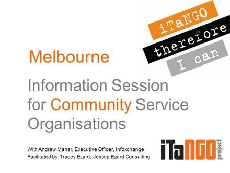 Information Session for Community Service Organisations With Andrew Mahar, Executive Officer, Infoxchange Facilitated by: Tracey Ezard, Jessup Ezard Consulting.