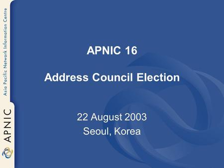 APNIC 16 Address Council Election 22 August 2003 Seoul, Korea.