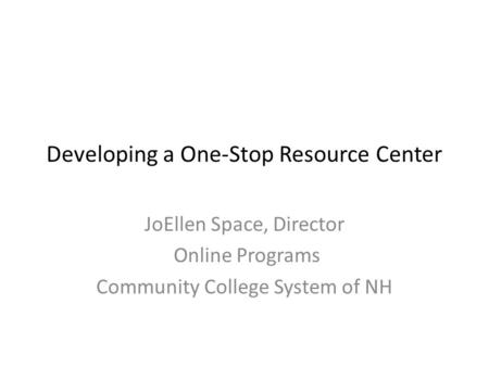 Developing a One-Stop Resource Center JoEllen Space, Director Online Programs Community College System of NH.