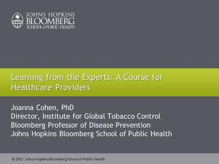  2012 Johns Hopkins Bloomberg School of Public Health Joanna Cohen, PhD Director, Institute for Global Tobacco Control Bloomberg Professor of Disease.