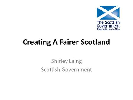 Creating A Fairer Scotland Shirley Laing Scottish Government.