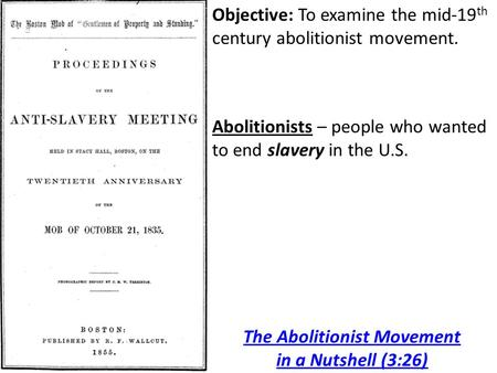 Objective: To examine the mid-19 th century abolitionist movement. Abolitionists – people who wanted to end slavery in the U.S. The Abolitionist Movement.