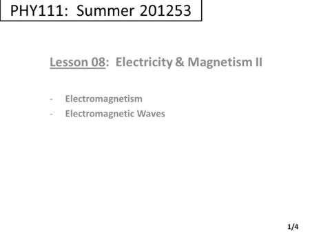 PHY111: Summer 201253 Lesson 08: Electricity & Magnetism II -Electromagnetism -Electromagnetic Waves 1/4.