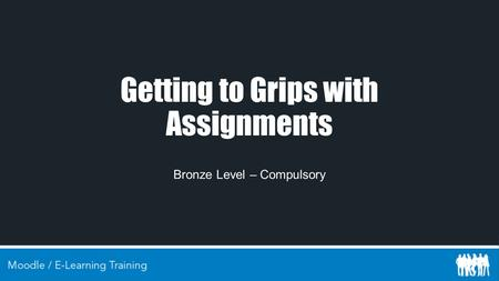 Getting to Grips with Assignments Bronze Level – Compulsory.