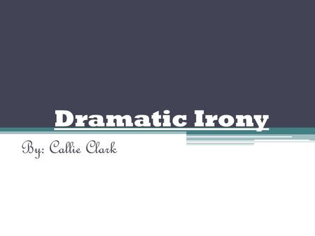 Dramatic Irony By: Callie Clark. We Know………… Characters Don't Dramatic Irony: when the audience understands the meaning of the situation because they.