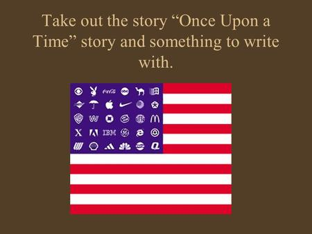"Take out the story ""Once Upon a Time"" story and something to write with."
