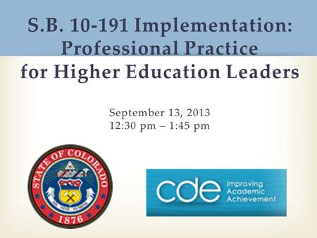 S.B. 10-191 Implementation: Professional Practice for Higher Education Leaders September 13, 2013 12:30 pm – 1:45 pm.