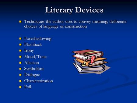 Literary Devices Techniques the author uses to convey meaning; deliberate choices of language or construction Techniques the author uses to convey meaning;